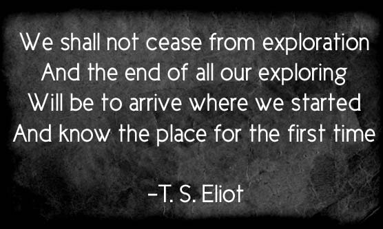 We shall not cease from exploration  And the end of all our exloring  Will be to arrive where we started  And know the place for the first time  -  T.S. Eliot